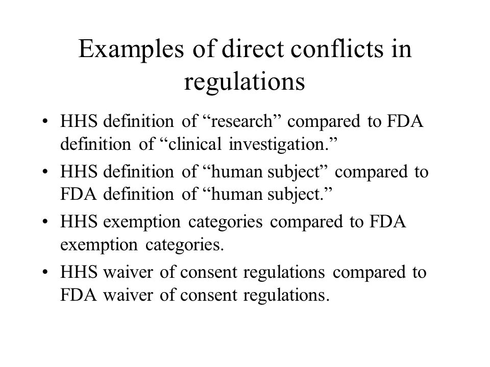 Examples of direct conflicts in regulations HHS definition of research compared to FDA definition of clinical investigation. HHS definition of human subject compared to FDA definition of human subject. HHS exemption categories compared to FDA exemption categories.