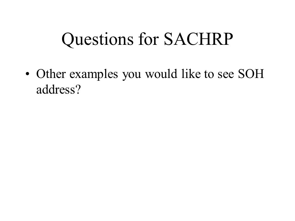 Questions for SACHRP Other examples you would like to see SOH address?