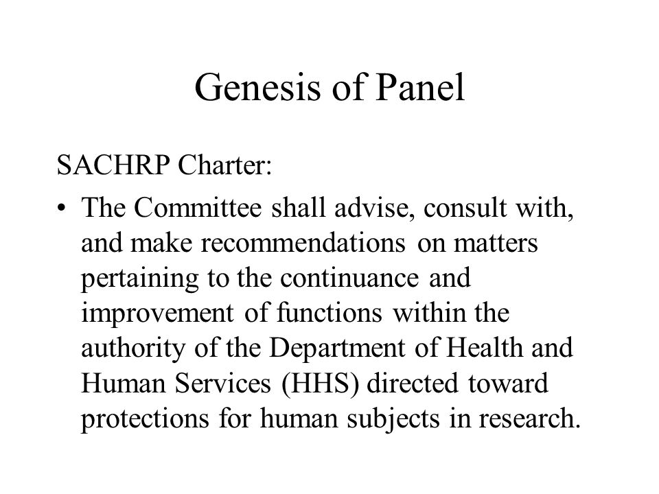 Genesis of Panel SACHRP Charter: The Committee shall advise, consult with, and make recommendations on matters pertaining to the continuance and improvement of functions within the authority of the Department of Health and Human Services (HHS) directed toward protections for human subjects in research.