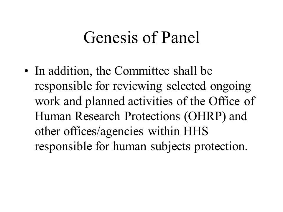Genesis of Panel In addition, the Committee shall be responsible for reviewing selected ongoing work and planned activities of the Office of Human Research Protections (OHRP) and other offices/agencies within HHS responsible for human subjects protection.