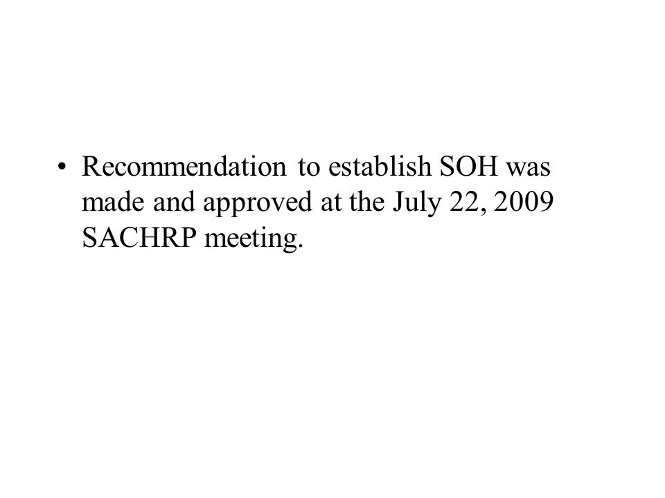 Recommendation to establish SOH was made and approved at the July 22, 2009 SACHRP meeting.