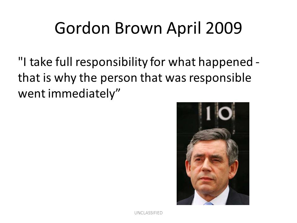 Gordon Brown April 2009 I take full responsibility for what happened - that is why the person that was responsible went immediately UNCLASSIFIED