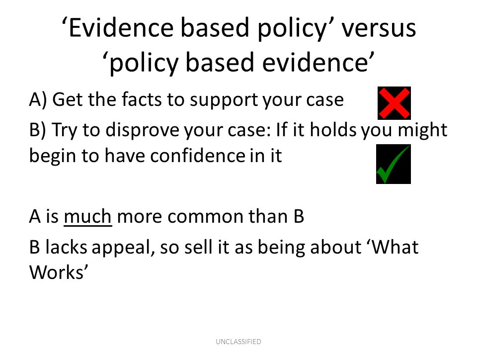 'Evidence based policy' versus 'policy based evidence' A) Get the facts to support your case B) Try to disprove your case: If it holds you might begin to have confidence in it A is much more common than B B lacks appeal, so sell it as being about 'What Works' UNCLASSIFIED