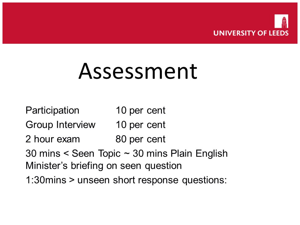 Participation10 per cent Group Interview10 per cent 2 hour exam80 per cent 30 mins < Seen Topic ~ 30 mins Plain English Minister's briefing on seen question 1:30mins > unseen short response questions: Assessment