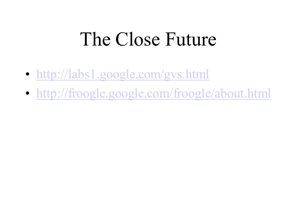 The Close Future http://labs1.google.com/gvs.html http://froogle.google.com/froogle/about.html