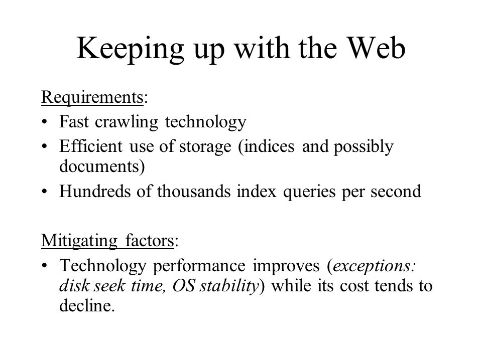 Keeping up with the Web Requirements: Fast crawling technology Efficient use of storage (indices and possibly documents) Hundreds of thousands index q