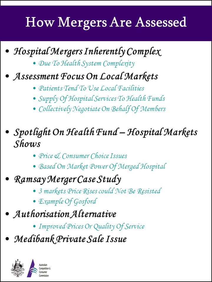 How Mergers Are Assessed Hospital Mergers Inherently Complex Due To Health System Complexity Assessment Focus On Local Markets Patients Tend To Use Local Facilities Supply Of Hospital Services To Health Funds Collectively Negotiate On Behalf Of Members Spotlight On Health Fund – Hospital Markets Shows Price & Consumer Choice Issues Based On Market Power Of Merged Hospital Ramsay Merger Case Study 3 markets Price Rises could Not Be Resisted Example Of Gosford Authorisation Alternative Improved Prices Or Quality Of Service Medibank Private Sale Issue
