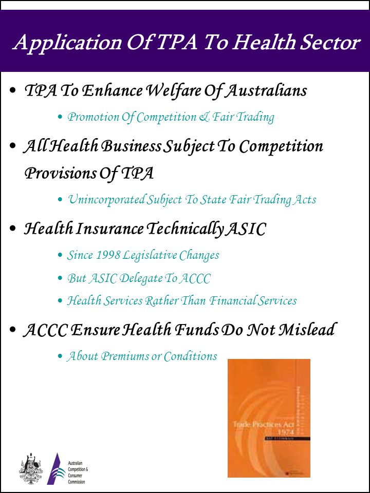 Application Of TPA To Health Sector TPA To Enhance Welfare Of Australians Promotion Of Competition & Fair Trading All Health Business Subject To Competition Provisions Of TPA Unincorporated Subject To State Fair Trading Acts Health Insurance Technically ASIC Since 1998 Legislative Changes But ASIC Delegate To ACCC Health Services Rather Than Financial Services ACCC Ensure Health Funds Do Not Mislead About Premiums or Conditions
