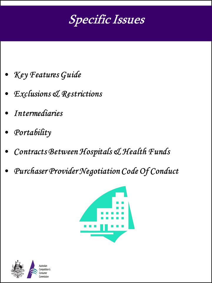 Specific Issues Key Features Guide Exclusions & Restrictions Intermediaries Portability Contracts Between Hospitals & Health Funds Purchaser Provider Negotiation Code Of Conduct