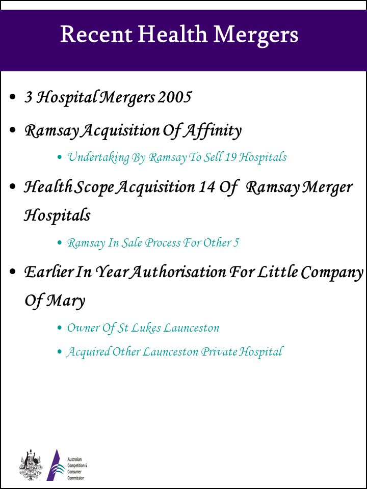 Recent Health Mergers 3 Hospital Mergers 2005 Ramsay Acquisition Of Affinity Undertaking By Ramsay To Sell 19 Hospitals Health Scope Acquisition 14 Of Ramsay Merger Hospitals Ramsay In Sale Process For Other 5 Earlier In Year Authorisation For Little Company Of Mary Owner Of St Lukes Launceston Acquired Other Launceston Private Hospital