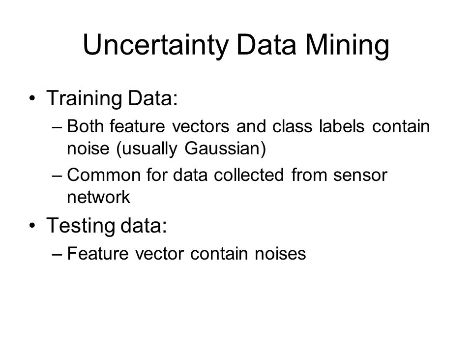 Uncertainty Data Mining Training Data: –Both feature vectors and class labels contain noise (usually Gaussian) –Common for data collected from sensor