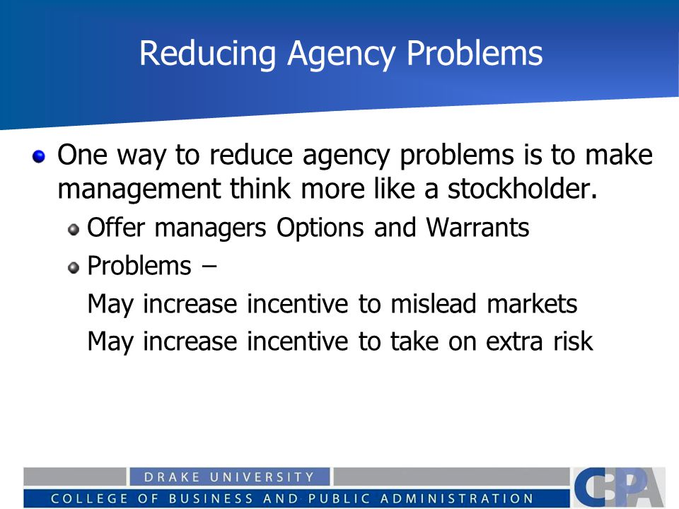 Reducing Agency Problems One way to reduce agency problems is to make management think more like a stockholder. Offer managers Options and Warrants Pr