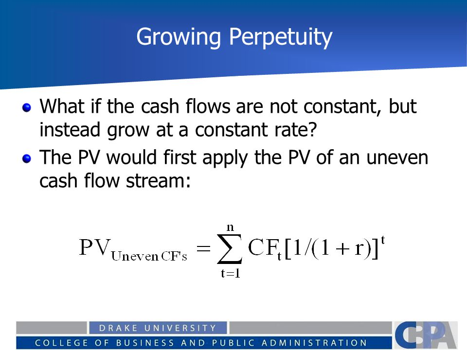 Growing Perpetuity What if the cash flows are not constant, but instead grow at a constant rate? The PV would first apply the PV of an uneven cash flo