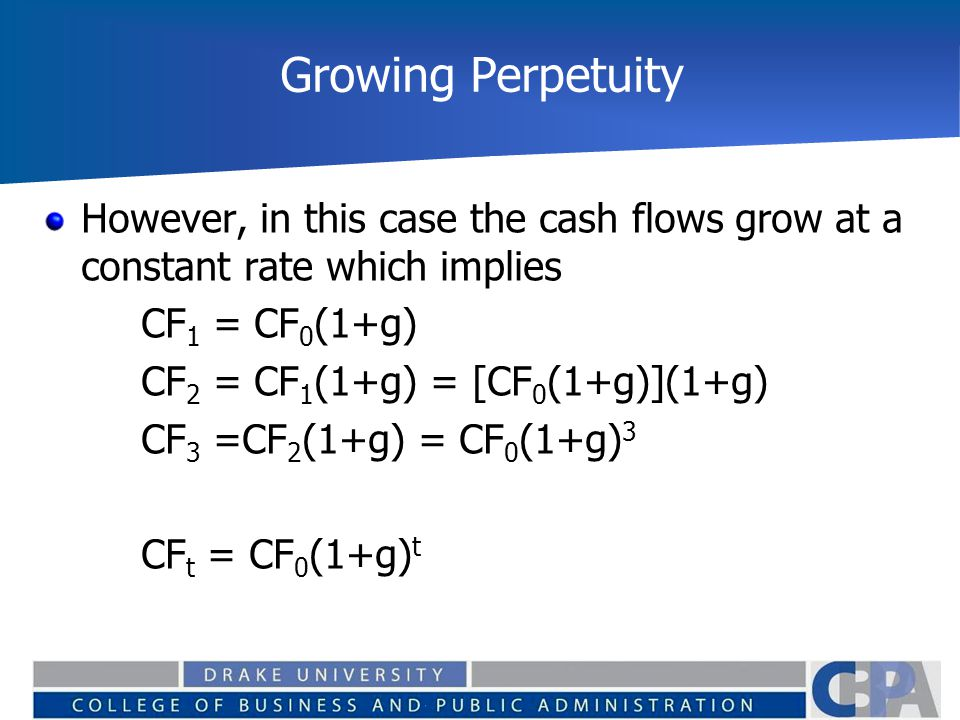 Growing Perpetuity However, in this case the cash flows grow at a constant rate which implies CF 1 = CF 0 (1+g) CF 2 = CF 1 (1+g) = [CF 0 (1+g)](1+g)
