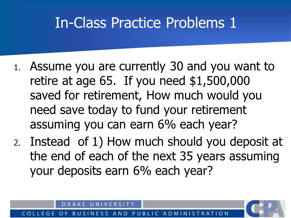 In-Class Practice Problems 1 1. Assume you are currently 30 and you want to retire at age 65. If you need $1,500,000 saved for retirement, How much wo