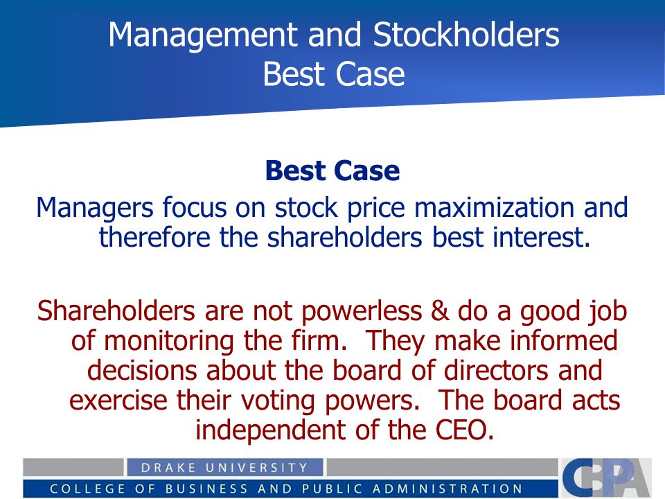 Management and Stockholders Best Case Best Case Managers focus on stock price maximization and therefore the shareholders best interest. Shareholders