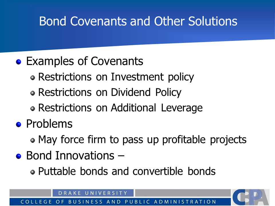 Bond Covenants and Other Solutions Examples of Covenants Restrictions on Investment policy Restrictions on Dividend Policy Restrictions on Additional