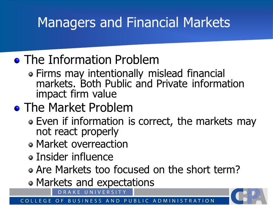 Managers and Financial Markets The Information Problem Firms may intentionally mislead financial markets. Both Public and Private information impact f
