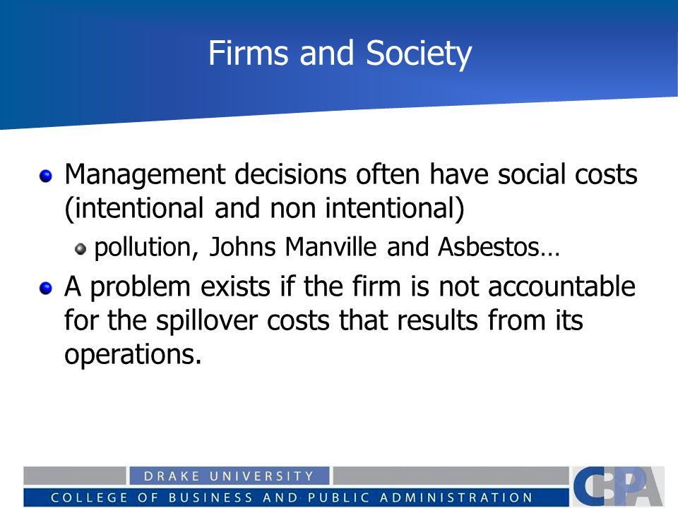Firms and Society Management decisions often have social costs (intentional and non intentional) pollution, Johns Manville and Asbestos… A problem exi