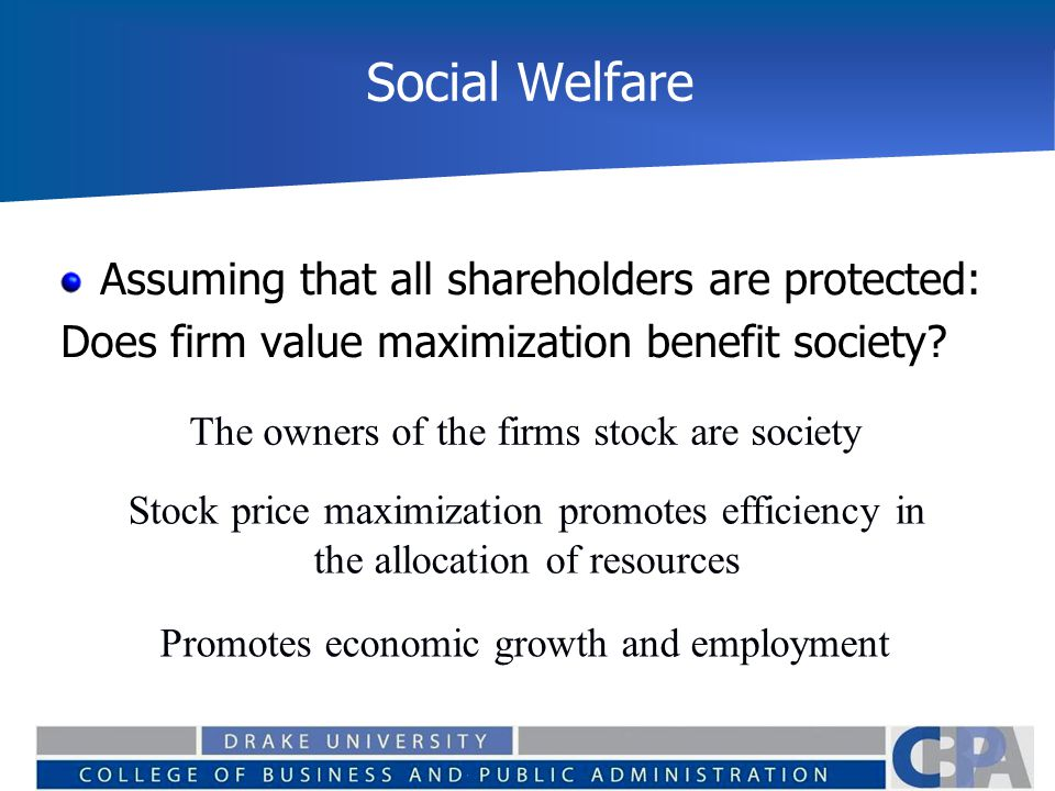 Social Welfare Assuming that all shareholders are protected: Does firm value maximization benefit society? The owners of the firms stock are society S