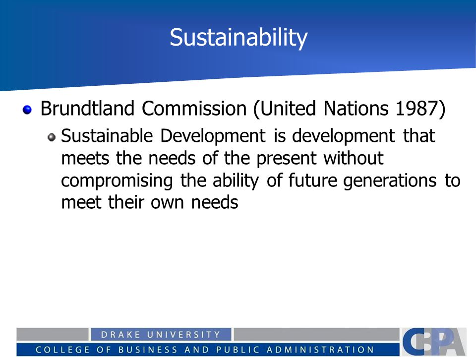 Sustainability Brundtland Commission (United Nations 1987) Sustainable Development is development that meets the needs of the present without compromi