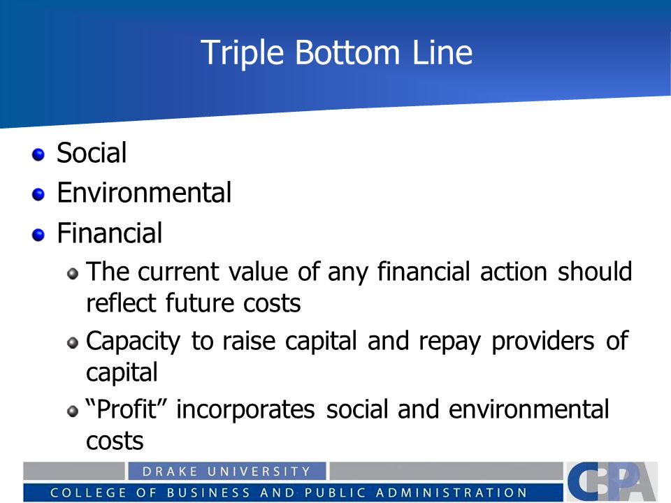 Triple Bottom Line Social Environmental Financial The current value of any financial action should reflect future costs Capacity to raise capital and