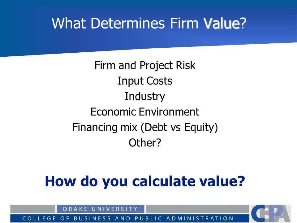 Value What Determines Firm Value? Firm and Project Risk Input Costs Industry Economic Environment Financing mix (Debt vs Equity) Other? How do you cal