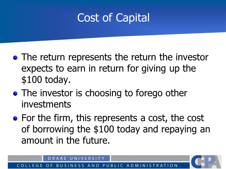 Cost of Capital The return represents the return the investor expects to earn in return for giving up the $100 today. The investor is choosing to fore