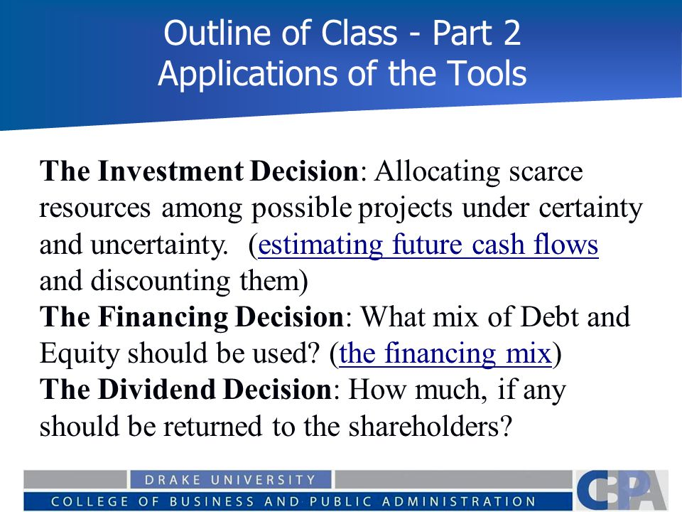 Outline of Class - Part 2 Applications of the Tools The Investment Decision: Allocating scarce resources among possible projects under certainty and u