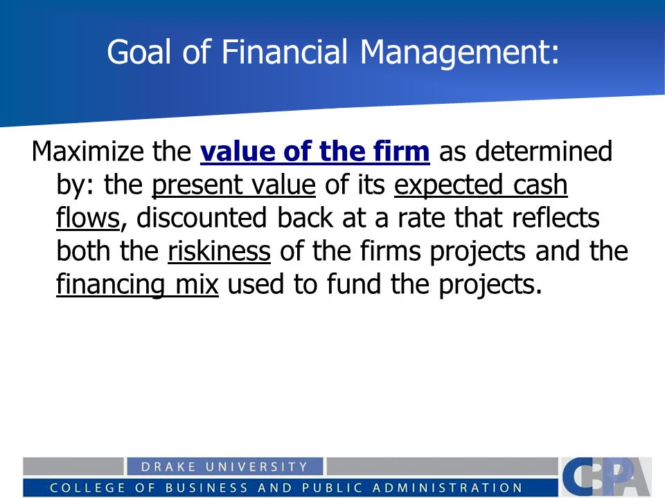 Goal of Financial Management: Maximize the value of the firm as determined by: the present value of its expected cash flows, discounted back at a rate