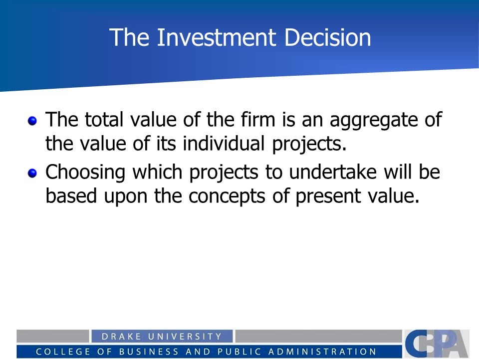 The Investment Decision The total value of the firm is an aggregate of the value of its individual projects. Choosing which projects to undertake will