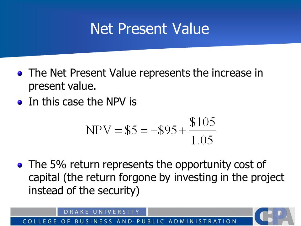 Net Present Value The Net Present Value represents the increase in present value. In this case the NPV is The 5% return represents the opportunity cos