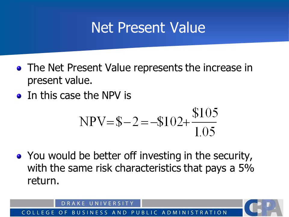 Net Present Value The Net Present Value represents the increase in present value. In this case the NPV is You would be better off investing in the sec
