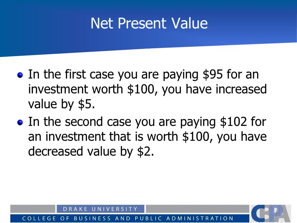 Net Present Value In the first case you are paying $95 for an investment worth $100, you have increased value by $5. In the second case you are paying