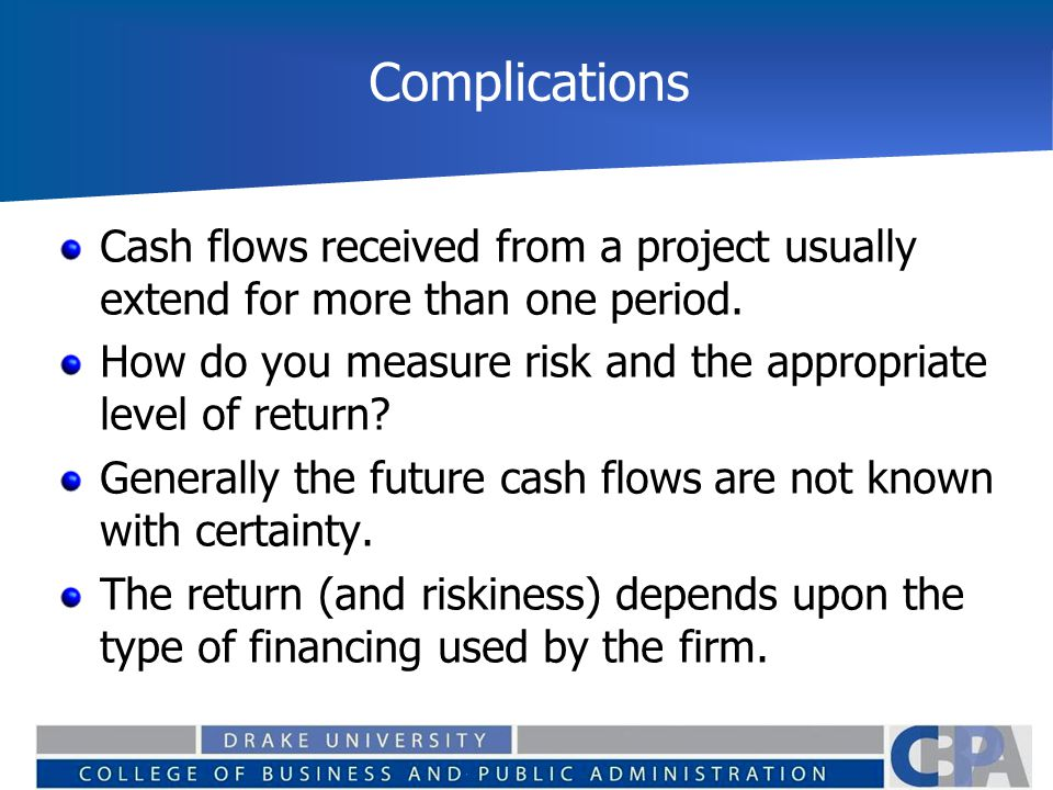 Complications Cash flows received from a project usually extend for more than one period. How do you measure risk and the appropriate level of return?