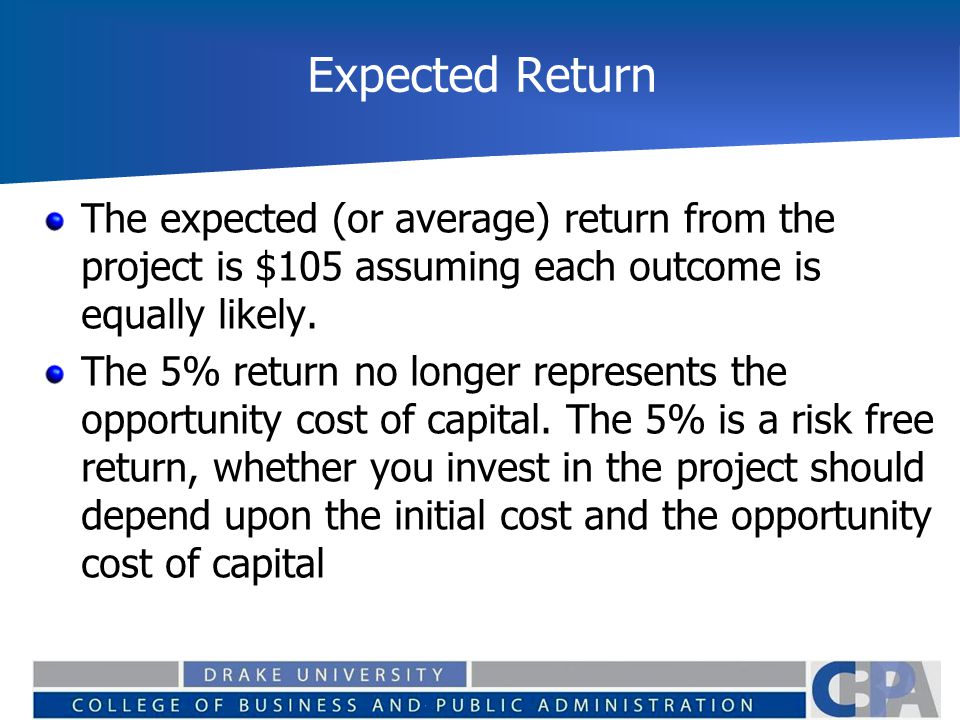 Expected Return The expected (or average) return from the project is $105 assuming each outcome is equally likely. The 5% return no longer represents