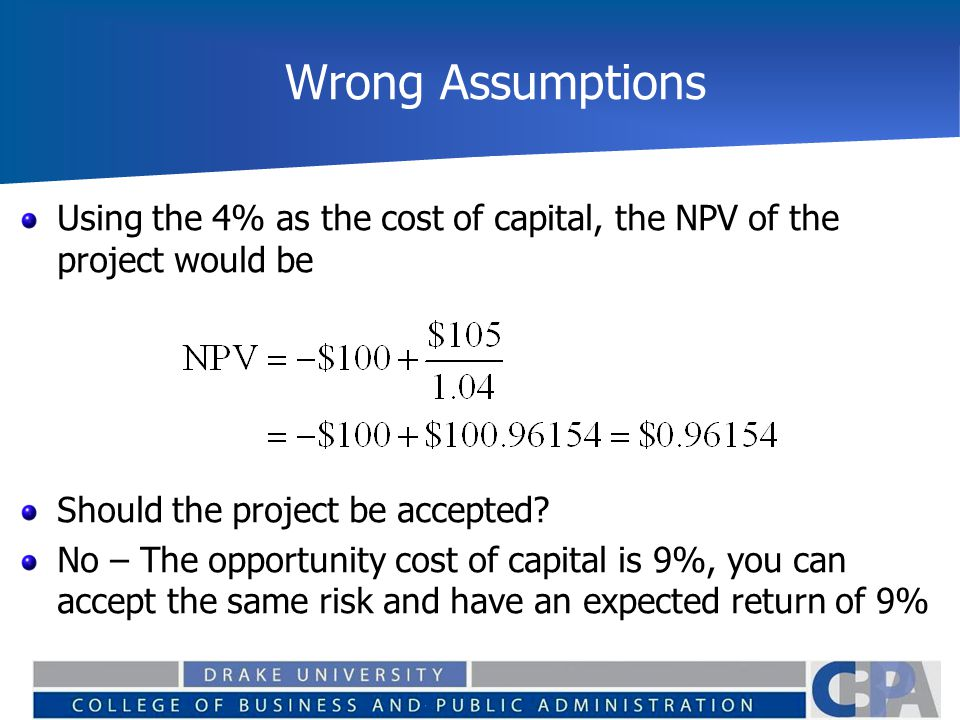 Wrong Assumptions Using the 4% as the cost of capital, the NPV of the project would be Should the project be accepted? No – The opportunity cost of ca