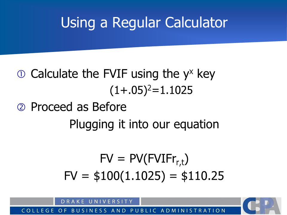 Using a Regular Calculator  Calculate the FVIF using the y x key (1+.05) 2 =1.1025  Proceed as Before Plugging it into our equation FV = PV(FVIFr r,