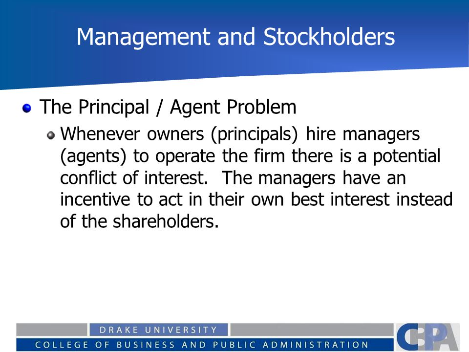 Management and Stockholders The Principal / Agent Problem Whenever owners (principals) hire managers (agents) to operate the firm there is a potential