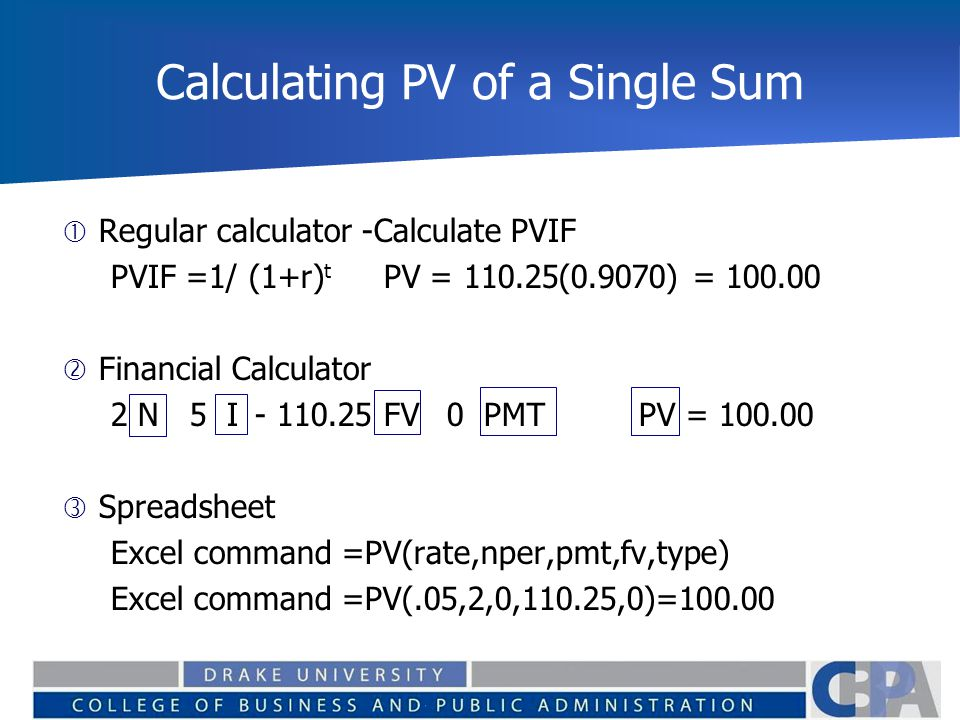 Calculating PV of a Single Sum  Regular calculator -Calculate PVIF PVIF =1/ (1+r) t PV = 110.25(0.9070) = 100.00  Financial Calculator 2 N 5 I - 110