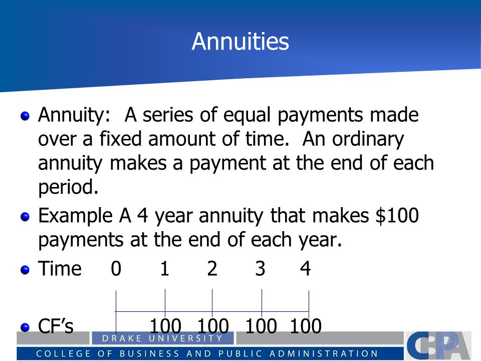 Annuities Annuity: A series of equal payments made over a fixed amount of time. An ordinary annuity makes a payment at the end of each period. Example