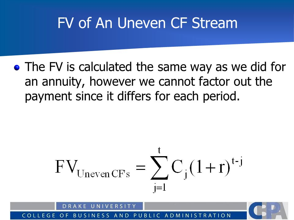 FV of An Uneven CF Stream The FV is calculated the same way as we did for an annuity, however we cannot factor out the payment since it differs for ea
