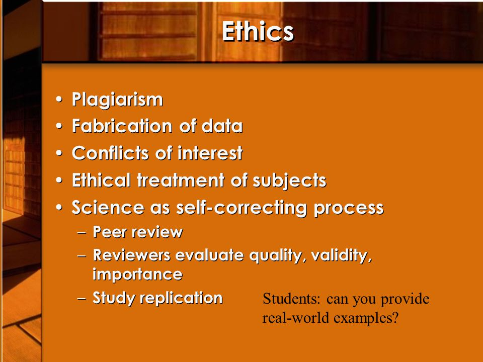 Ethics Plagiarism Fabrication of data Conflicts of interest Ethical treatment of subjects Science as self-correcting process – Peer review – Reviewers evaluate quality, validity, importance – Study replication Plagiarism Fabrication of data Conflicts of interest Ethical treatment of subjects Science as self-correcting process – Peer review – Reviewers evaluate quality, validity, importance – Study replication Students: can you provide real-world examples