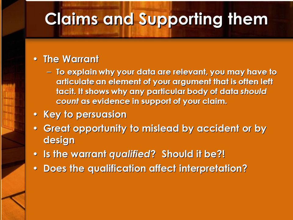 Claims and Supporting them The Warrant – To explain why your data are relevant, you may have to articulate an element of your argument that is often left tacit.