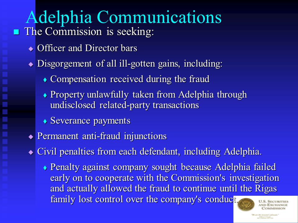 Adelphia Communications SEC complaint alleges that Adelphia, at the direction of the individual defendants: SEC complaint alleges that Adelphia, at the direction of the individual defendants:  Fraudulently excluded billions of dollars in liabilities from its consolidated financial statements by hiding them on the books of off-balance sheet affiliates;  Falsified operations statistics and inflated earnings; and  Concealed rampant self-dealing by the Rigas Family, including the undisclosed use of corporate funds for Rigas Family stock purchases and the acquisition of luxury condominiums.
