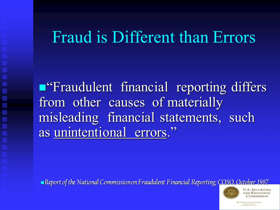 Financial Fraud is: … Intentional or reckless conduct, whether act or omission, that results in materially misleading financial statements… … Intentional or reckless conduct, whether act or omission, that results in materially misleading financial statements… … it may entail gross and deliberate distortion of corporate records, … falsified transactions, … [or] the misapplication of accounting principles. … it may entail gross and deliberate distortion of corporate records, … falsified transactions, … [or] the misapplication of accounting principles. Report of the National Commission on Fraudulent Financial Reporting; COSO, October 1987 Report of the National Commission on Fraudulent Financial Reporting; COSO, October 1987