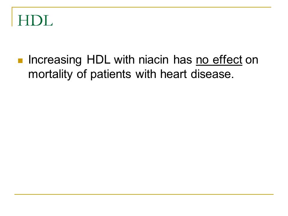 HDL Increasing HDL with niacin has no effect on mortality of patients with heart disease.