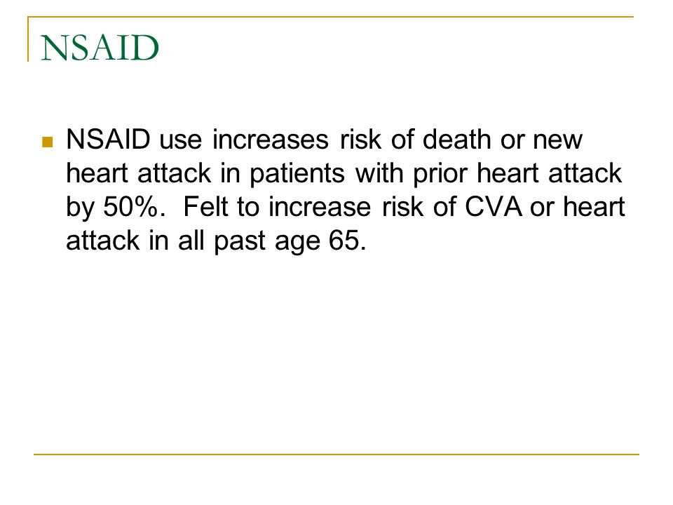 NSAID NSAID use increases risk of death or new heart attack in patients with prior heart attack by 50%. Felt to increase risk of CVA or heart attack i