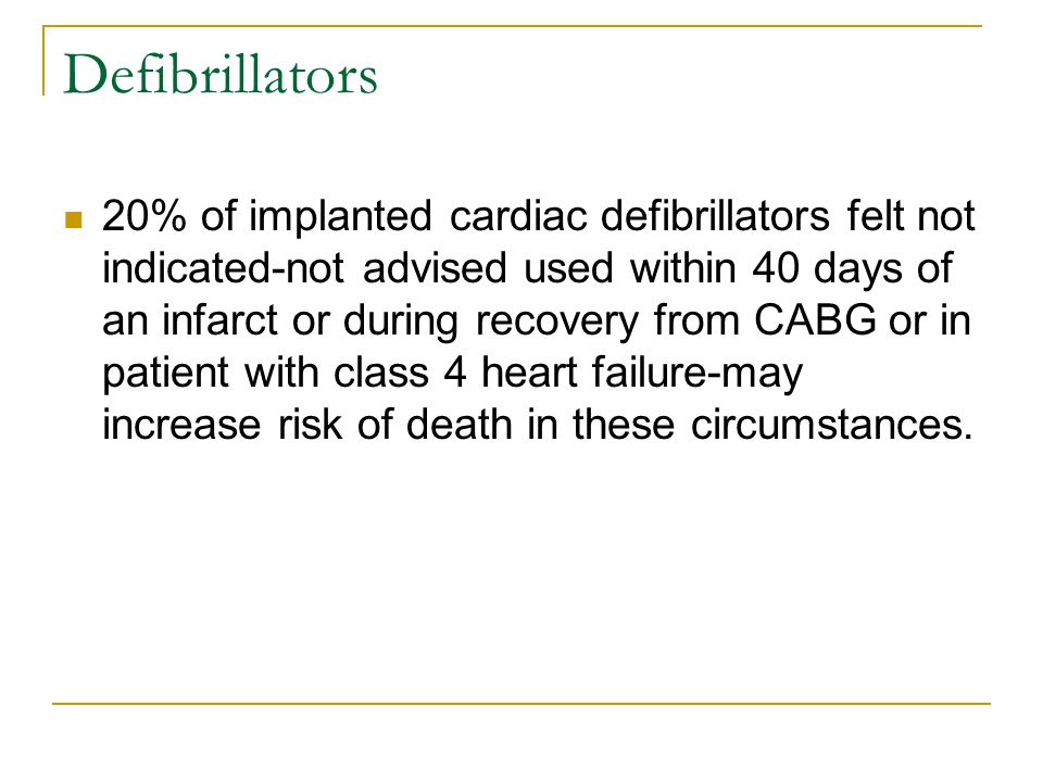 Defibrillators 20% of implanted cardiac defibrillators felt not indicated-not advised used within 40 days of an infarct or during recovery from CABG or in patient with class 4 heart failure-may increase risk of death in these circumstances.