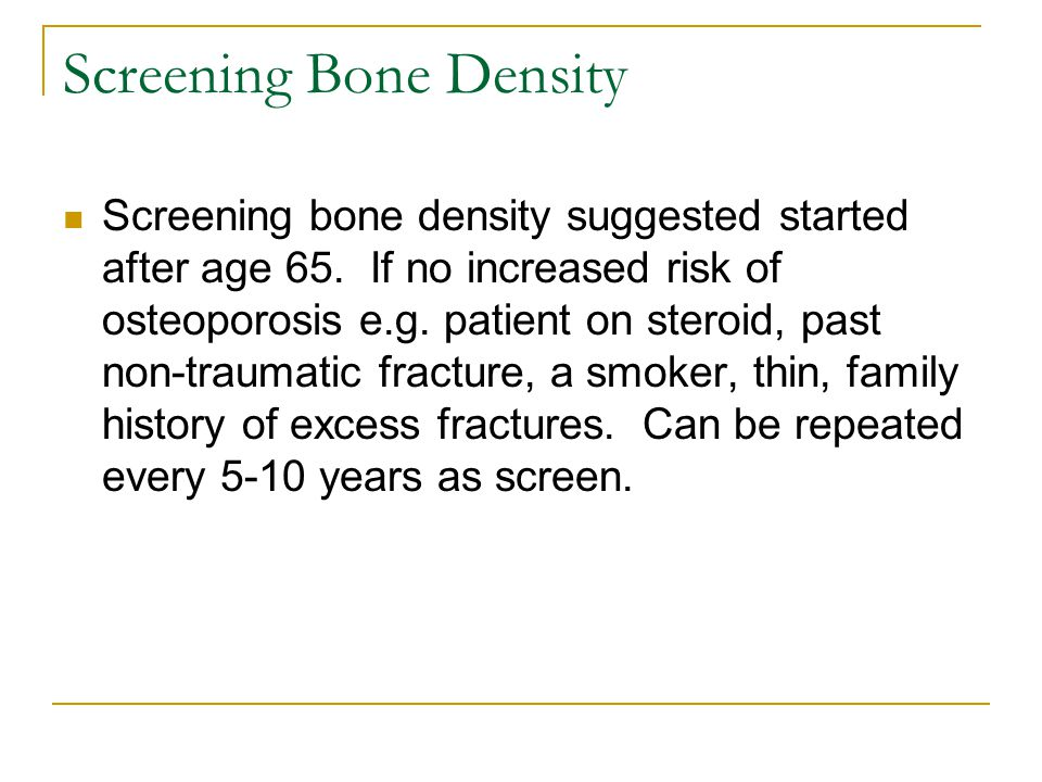 Screening Bone Density Screening bone density suggested started after age 65. If no increased risk of osteoporosis e.g. patient on steroid, past non-t